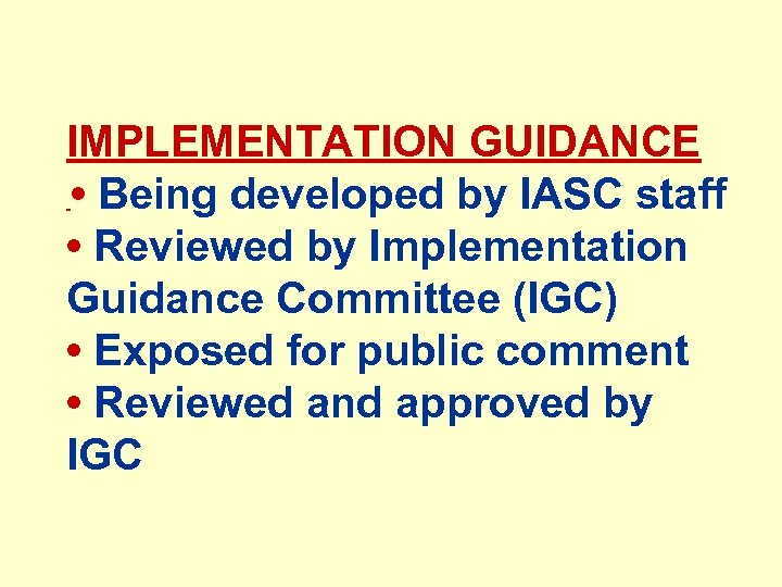 IMPLEMENTATION GUIDANCE • Being developed by IASC staff • Reviewed by Implementation Guidance Committee