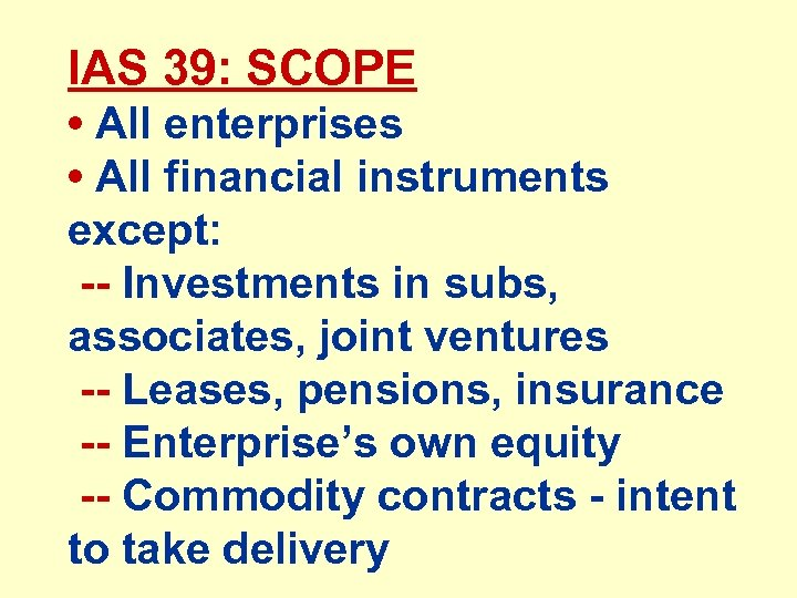 IAS 39: SCOPE • All enterprises • All financial instruments except: -- Investments in