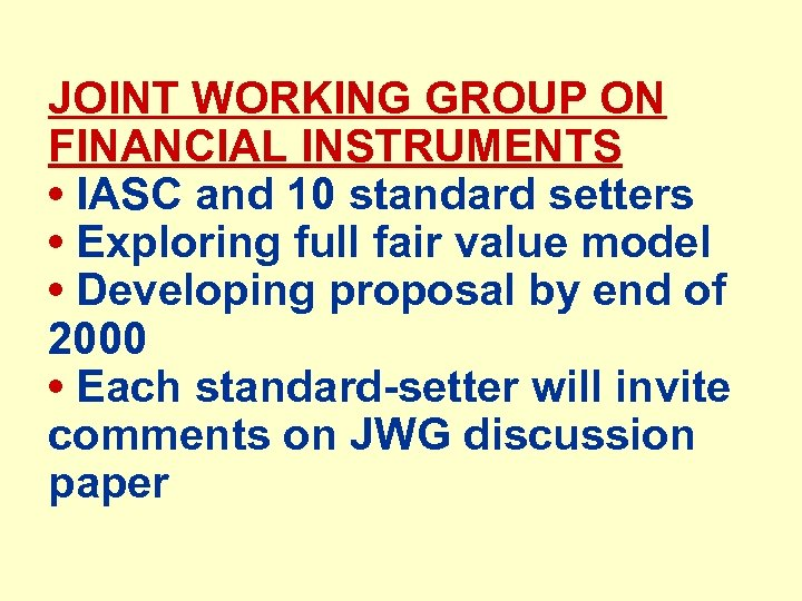 JOINT WORKING GROUP ON FINANCIAL INSTRUMENTS • IASC and 10 standard setters • Exploring