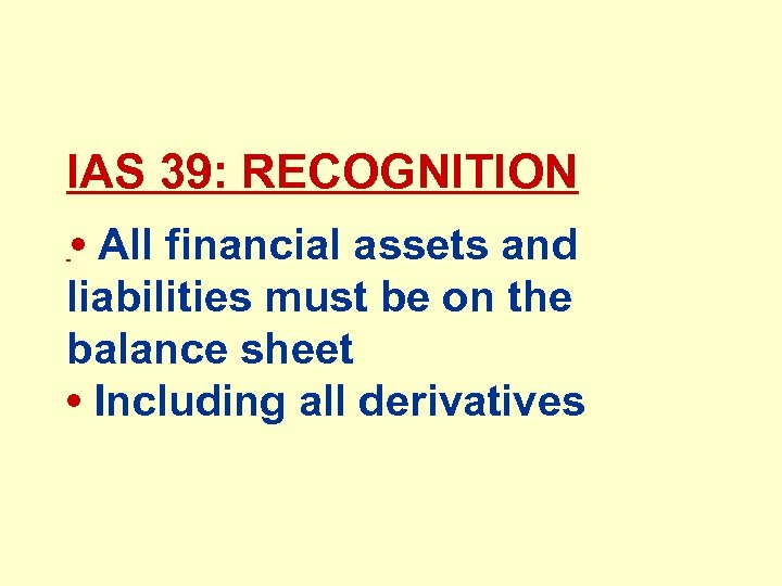 IAS 39: RECOGNITION • All financial assets and liabilities must be on the balance