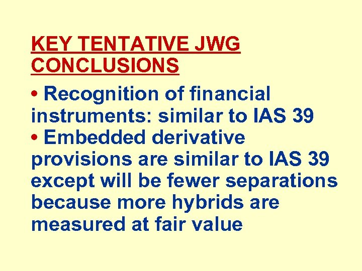KEY TENTATIVE JWG CONCLUSIONS • Recognition of financial instruments: similar to IAS 39 •