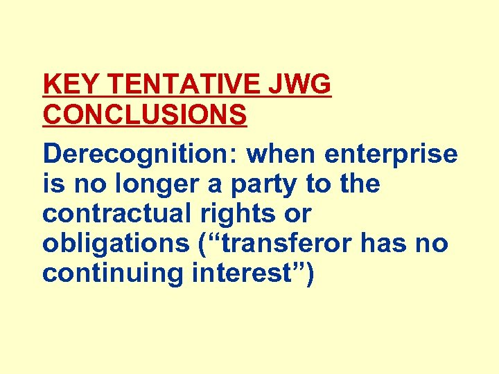 KEY TENTATIVE JWG CONCLUSIONS Derecognition: when enterprise is no longer a party to the