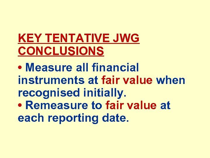 KEY TENTATIVE JWG CONCLUSIONS • Measure all financial instruments at fair value when recognised