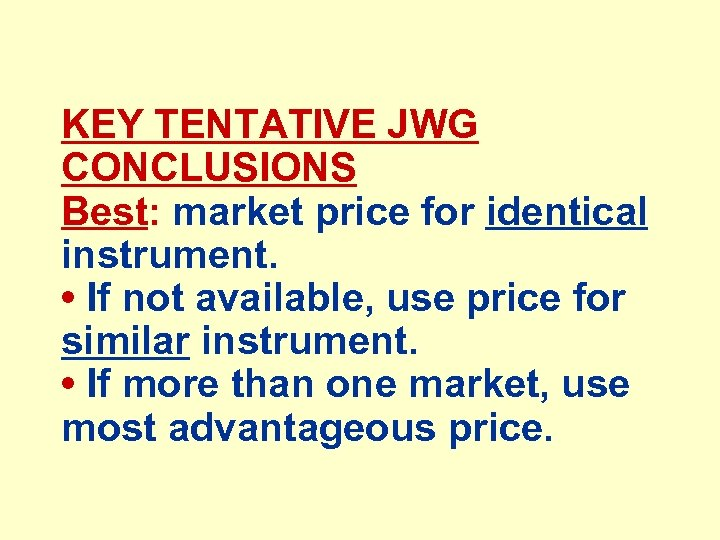 KEY TENTATIVE JWG CONCLUSIONS Best: market price for identical instrument. • If not available,
