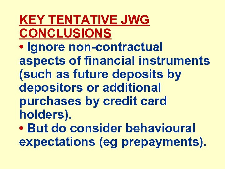 KEY TENTATIVE JWG CONCLUSIONS • Ignore non-contractual aspects of financial instruments (such as future