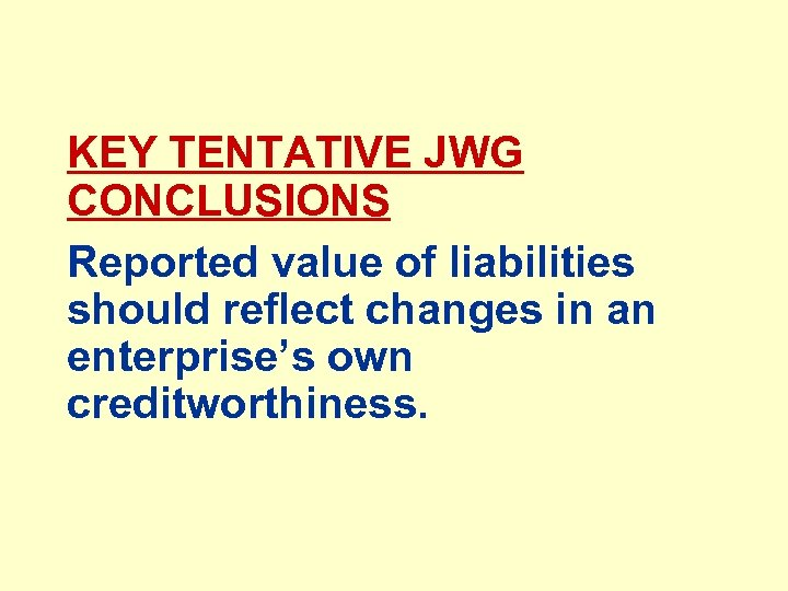 KEY TENTATIVE JWG CONCLUSIONS Reported value of liabilities should reflect changes in an enterprise's
