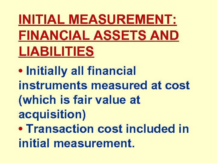 INITIAL MEASUREMENT: FINANCIAL ASSETS AND LIABILITIES • Initially all financial instruments measured at cost