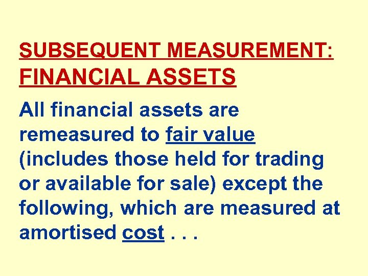 SUBSEQUENT MEASUREMENT: FINANCIAL ASSETS All financial assets are remeasured to fair value (includes those