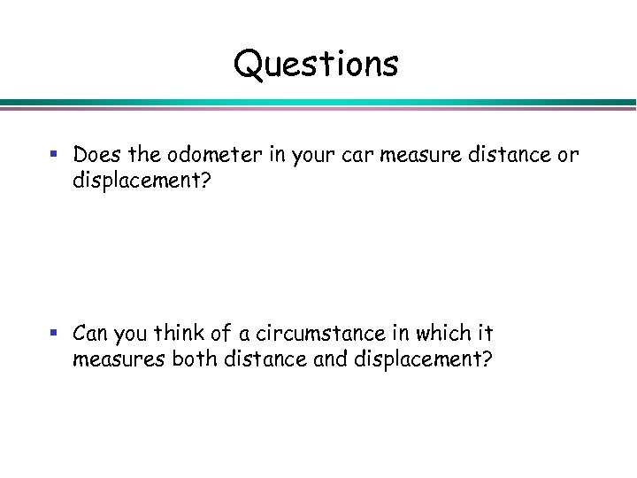 Questions § Does the odometer in your car measure distance or displacement? § Can
