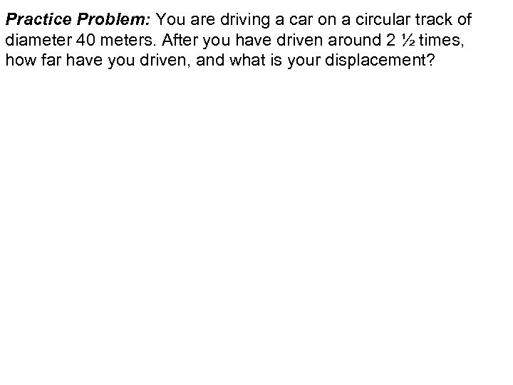 Practice Problem: You are driving a car on a circular track of diameter 40
