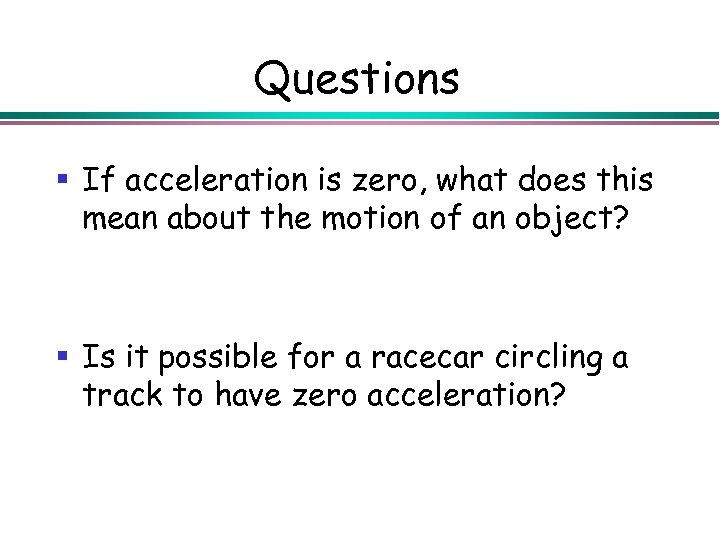 Questions § If acceleration is zero, what does this mean about the motion of