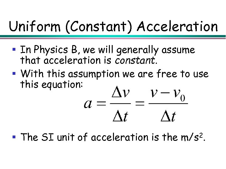 Uniform (Constant) Acceleration § In Physics B, we will generally assume that acceleration is