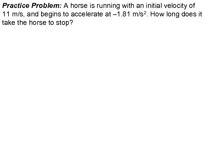 Practice Problem: A horse is running with an initial velocity of 11 m/s, and