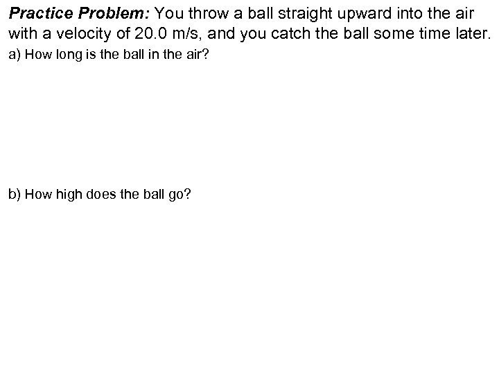 Practice Problem: You throw a ball straight upward into the air with a velocity