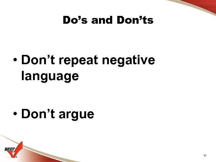 Do's and Don'ts • Don't repeat negative language • Don't argue 11