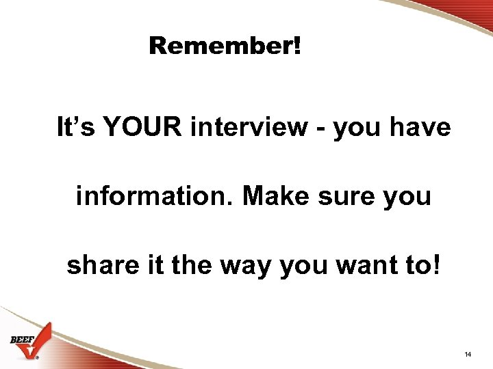 Remember! It's YOUR interview - you have information. Make sure you share it the