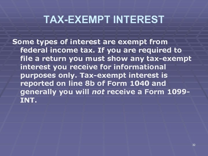 TAX-EXEMPT INTEREST Some types of interest are exempt from federal income tax. If you