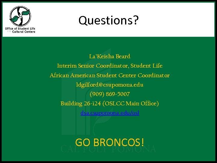 Questions? La'Keisha Beard Interim Senior Coordinator, Student Life African American Student Center Coordinator ldgilford@csupomona.