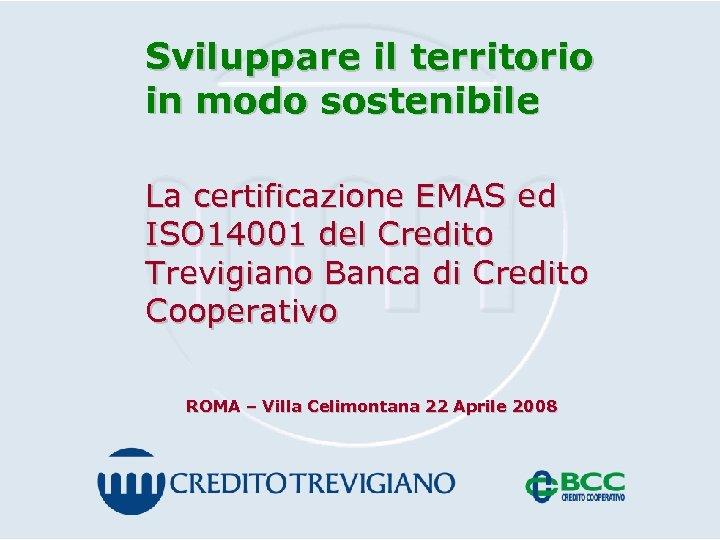 Sviluppare il territorio in modo sostenibile La certificazione EMAS ed ISO 14001 del Credito