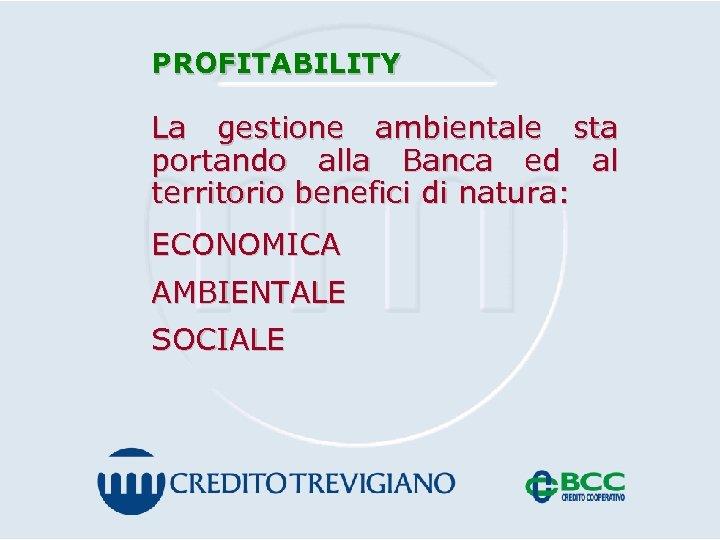 PROFITABILITY La gestione ambientale sta portando alla Banca ed al territorio benefici di natura: