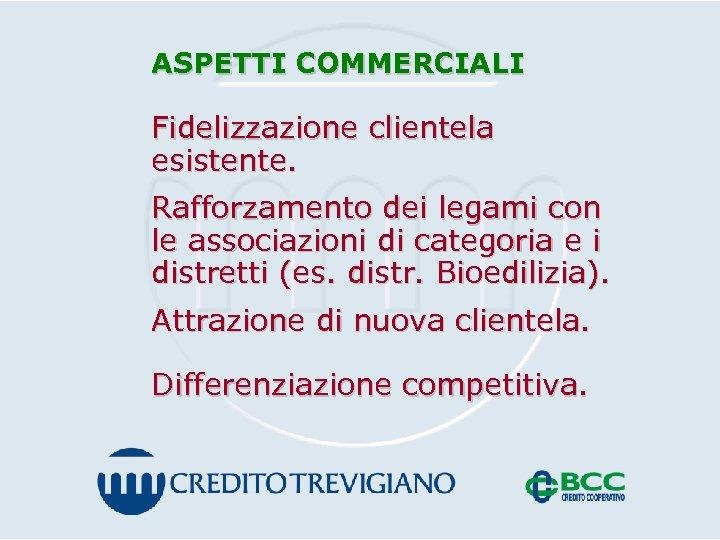 ASPETTI COMMERCIALI Fidelizzazione clientela esistente. Rafforzamento dei legami con le associazioni di categoria e