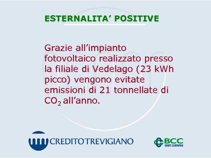 ESTERNALITA' POSITIVE Grazie all'impianto fotovoltaico realizzato presso la filiale di Vedelago (23 k. Wh