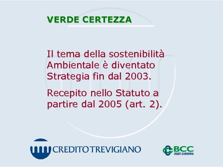 VERDE CERTEZZA Il tema della sostenibilità Ambientale è diventato Strategia fin dal 2003. Recepito