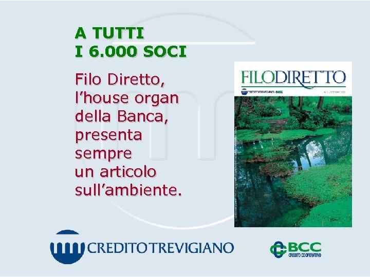 A TUTTI I 6. 000 SOCI Filo Diretto, l'house organ della Banca, presenta sempre