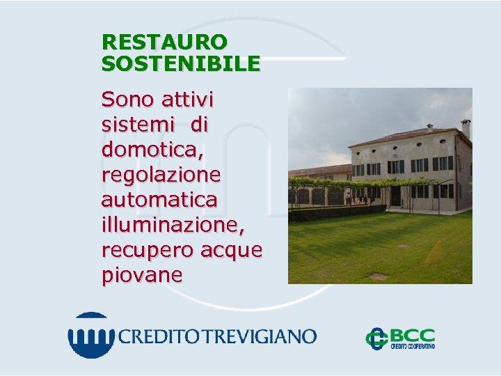 RESTAURO SOSTENIBILE Sono attivi sistemi di domotica, regolazione automatica illuminazione, recupero acque piovane