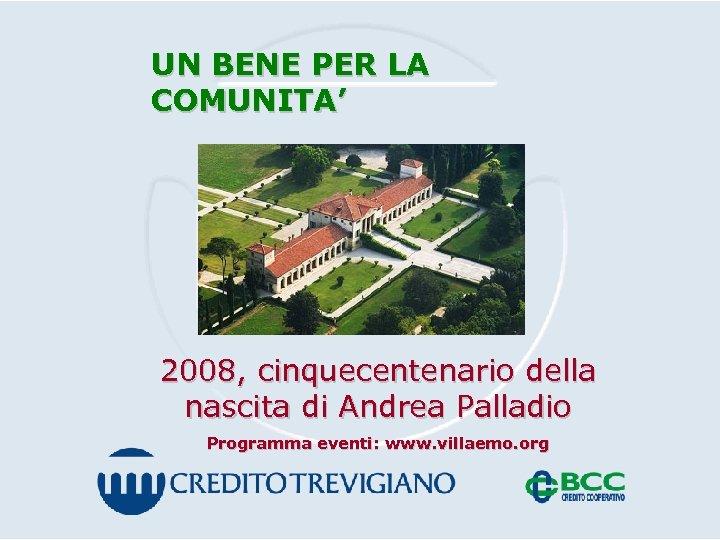 UN BENE PER LA COMUNITA' 2008, cinquecentenario della nascita di Andrea Palladio Programma eventi: