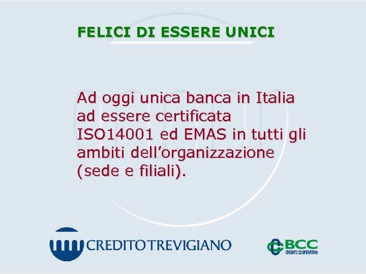 FELICI DI ESSERE UNICI Ad oggi unica banca in Italia ad essere certificata ISO