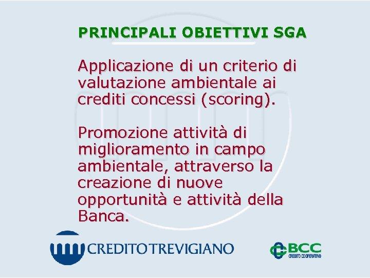 PRINCIPALI OBIETTIVI SGA Applicazione di un criterio di valutazione ambientale ai crediti concessi (scoring).