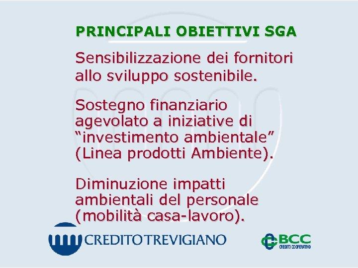PRINCIPALI OBIETTIVI SGA Sensibilizzazione dei fornitori allo sviluppo sostenibile. Sostegno finanziario agevolato a iniziative