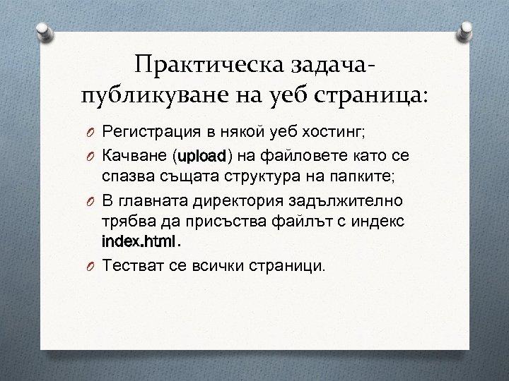 Практическа задачапубликуване на уеб страница: O Регистрация в някой уеб хостинг; O Качване (upload)