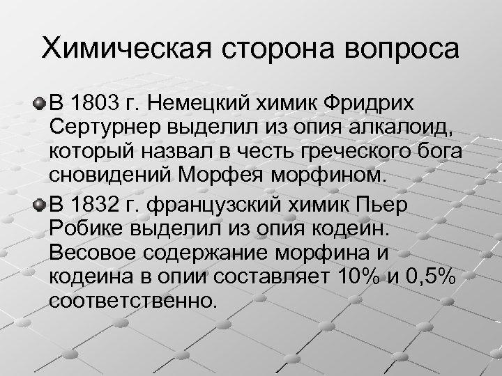 Химическая сторона вопроса В 1803 г. Немецкий химик Фридрих Сертурнер выделил из опия алкалоид,