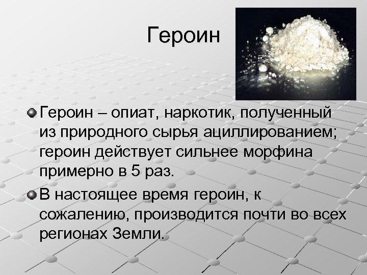 Героин – опиат, наркотик, полученный из природного сырья ациллированием; героин действует сильнее морфина примерно