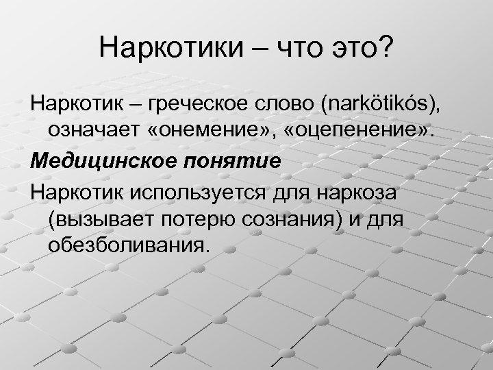 Наркотики – что это? Наркотик – греческое слово (narkötikós), означает «онемение» , «оцепенение» .