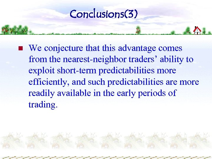 Conclusions(3) n We conjecture that this advantage comes from the nearest-neighbor traders' ability to