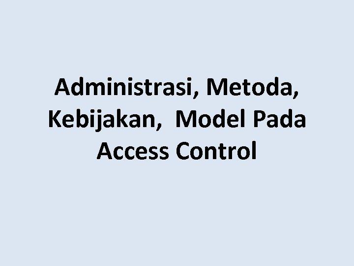 Administrasi, Metoda, Kebijakan, Model Pada Access Control