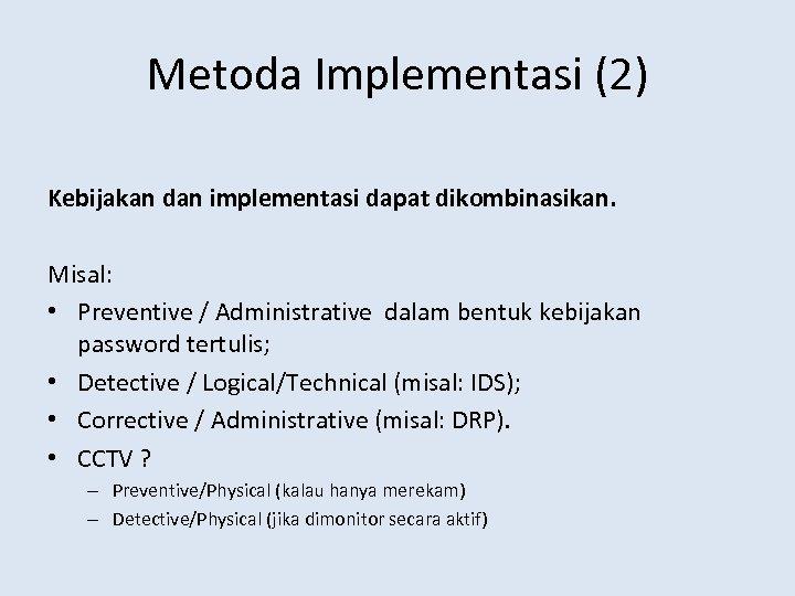 Metoda Implementasi (2) Kebijakan dan implementasi dapat dikombinasikan. Misal: • Preventive / Administrative dalam