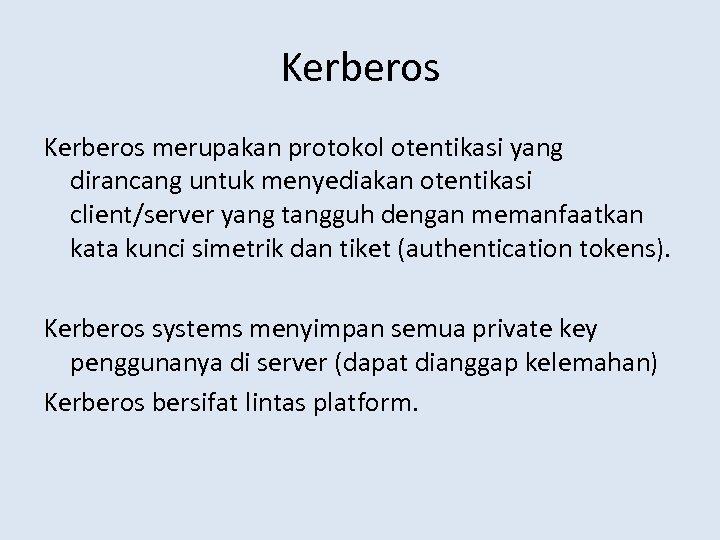 Kerberos merupakan protokol otentikasi yang dirancang untuk menyediakan otentikasi client/server yang tangguh dengan memanfaatkan