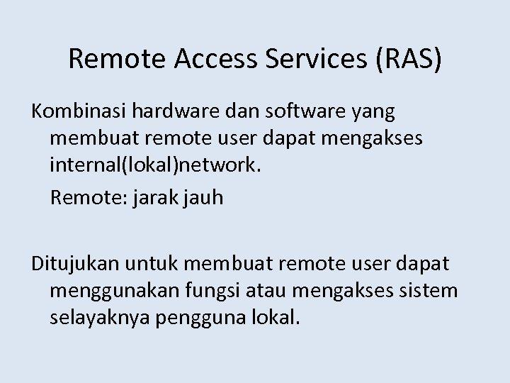 Remote Access Services (RAS) Kombinasi hardware dan software yang membuat remote user dapat mengakses