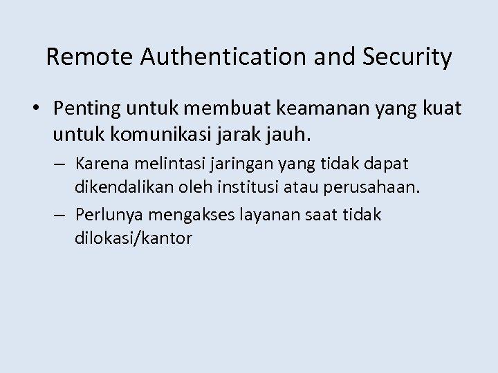 Remote Authentication and Security • Penting untuk membuat keamanan yang kuat untuk komunikasi jarak