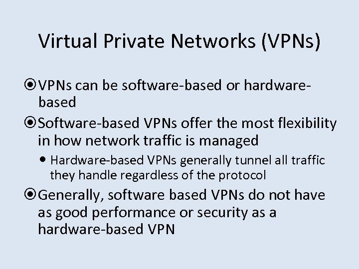 Virtual Private Networks (VPNs) VPNs can be software-based or hardwarebased Software-based VPNs offer the