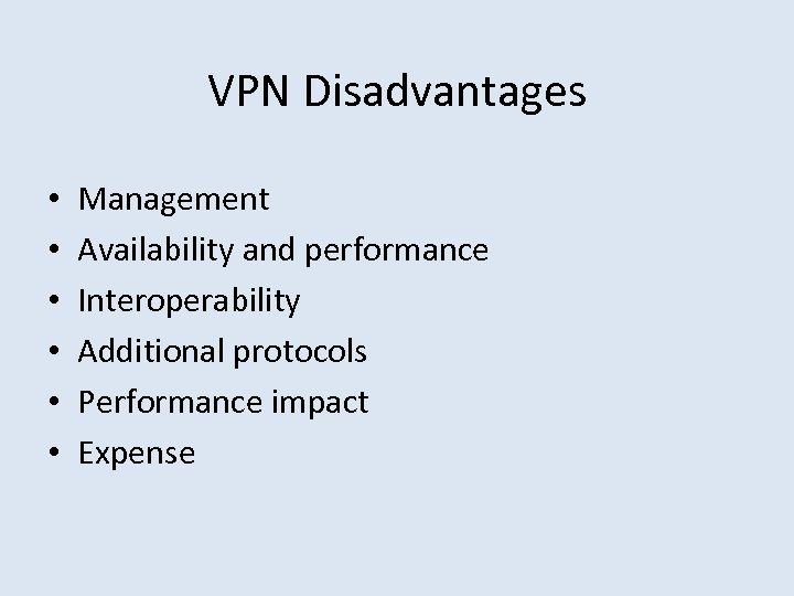 VPN Disadvantages • • • Management Availability and performance Interoperability Additional protocols Performance impact