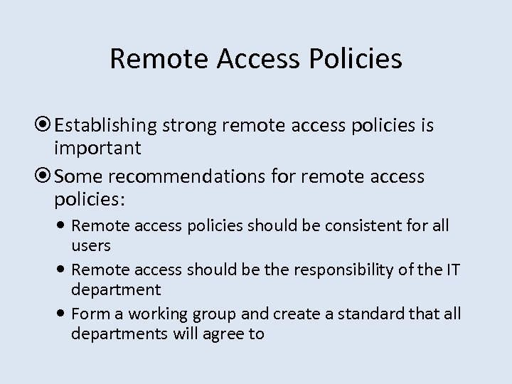 Remote Access Policies Establishing strong remote access policies is important Some recommendations for remote
