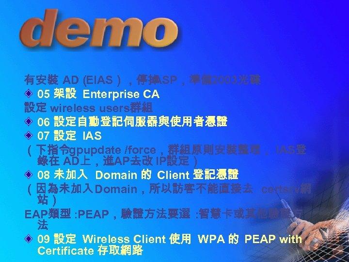 有安裝 AD( EIAS),停掉 ASP,準備 2003光碟 05 架設 Enterprise CA 設定 wireless users群組 06 設定自動登記伺服器與使用者憑證