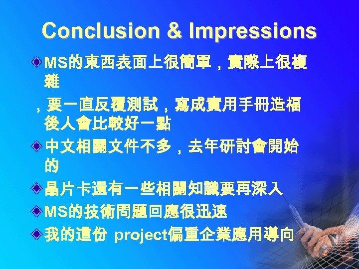 Conclusion & Impressions MS的東西表面上很簡單,實際上很複 雜 ,要一直反覆測試,寫成實用手冊造福 後人會比較好一點 中文相關文件不多,去年研討會開始 的 晶片卡還有一些相關知識要再深入 MS的技術問題回應很迅速 我的這份 project偏重企業應用導向