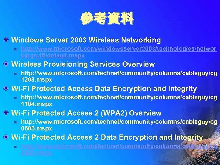 參考資料 Windows Server 2003 Wireless Networking n http: //www. microsoft. com/windowsserver 2003/technologies/networ king/wifi/default. mspx