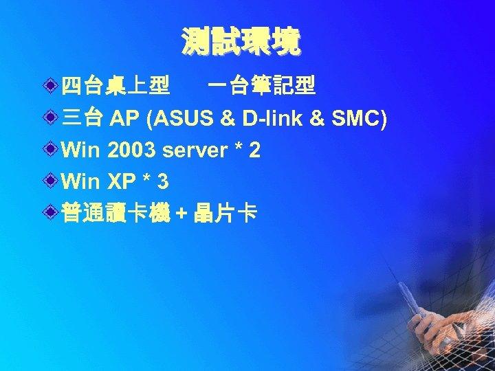 測試環境 四台桌上型 一台筆記型 三台 AP (ASUS & D-link & SMC) Win 2003 server *